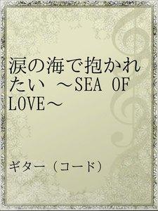 涙の海で抱かれたい ~SEA OF LOVE~