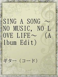 SING A SONG ~NO MUSIC,NO LOVE LIFE~ (Album Edit)
