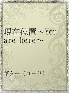 現在位置~You are here~