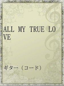 ALL MY TRUE LOVE