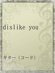 dislike you