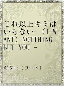 これ以上キミはいらない-(I WANT)NOTTHING BUT YOU -