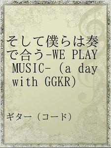 そして僕らは奏で合う-WE PLAY MUSIC-(a day with GGKR)