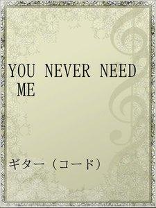 YOU NEVER NEED ME