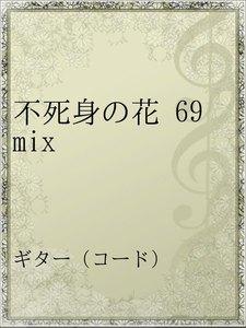 不死身の花 69 mix