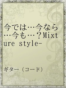 今では…今なら…今も…?Mixture style-
