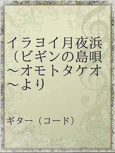 イラヨイ月夜浜(ビギンの島唄~オモトタケオ~より
