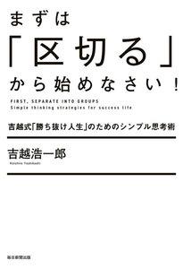 まずは「区切る」から始めなさい!(毎日新聞出版) 吉越式「勝ち抜け人生」のためのシンプル思考術