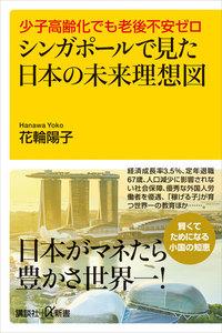 少子高齢化でも老後不安ゼロ シンガポールで見た日本の未来理想図 電子書籍版