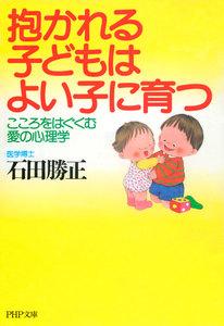 抱かれる子どもはよい子に育つ こころをはぐくむ愛の心理学