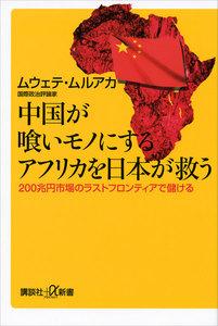 中国が喰いモノにするアフリカを日本が救う 200兆円市場のラストフロンティアで儲ける