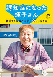認知症になった蛭子さん~介護する家族の心が「楽」になる本~ 電子書籍版