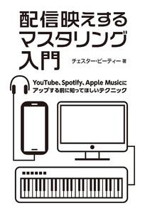 配信映えするマスタリング入門 YouTube、Spotify、Apple Musicにアップする前に知ってほしいテクニック 電子書籍版