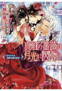 真紅の薔薇は月光に囚われて~さらわれた伯爵令嬢の初恋~