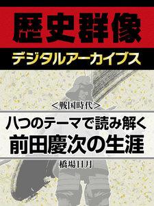 <戦国時代>八つのテーマで読み解く前田慶次の生涯