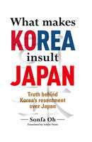 What makes KOREA insult JAPAN Truth behind Korea's resentment over Japan