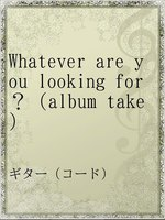 Whatever are you looking for?(album take)