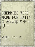 CHERRIES WERE MADE FOR EATING 君は恋のチェリー