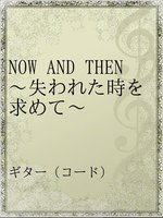 NOW AND THEN ~失われた時を求めて~